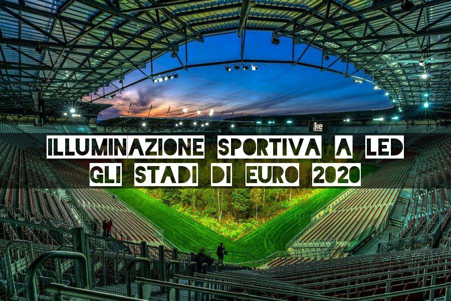 illuminazione sportiva a led gli stadi di euro 2020